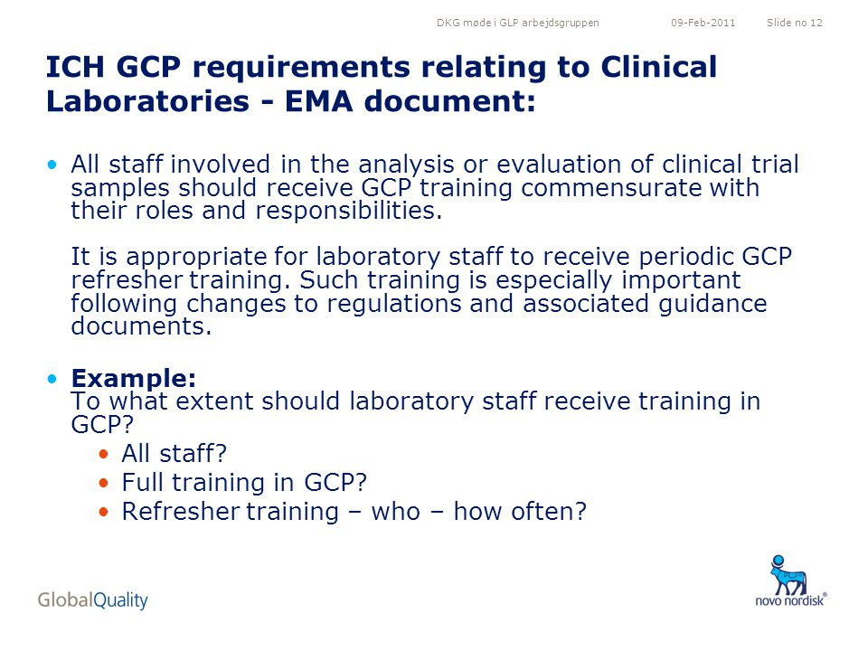 DKG møde i GLP arbejdsgruppenSlide no 1209-Feb-2011 ICH GCP requirements relating to Clinical Laboratories - EMA document: All staff involved in the analysis or evaluation of clinical trial samples should receive GCP training commensurate with their roles and responsibilities.