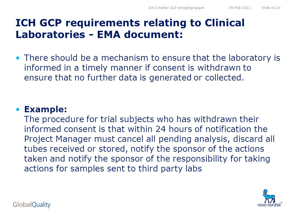 DKG møde i GLP arbejdsgruppenSlide no 1409-Feb-2011 ICH GCP requirements relating to Clinical Laboratories - EMA document: There should be a mechanism to ensure that the laboratory is informed in a timely manner if consent is withdrawn to ensure that no further data is generated or collected.