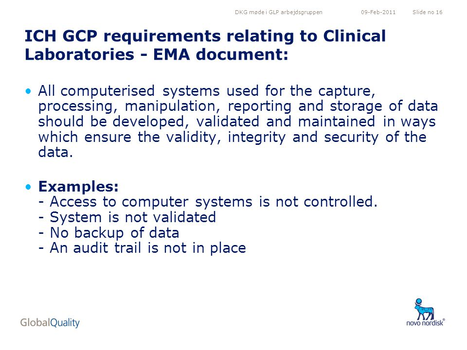 DKG møde i GLP arbejdsgruppenSlide no 1609-Feb-2011 ICH GCP requirements relating to Clinical Laboratories - EMA document: All computerised systems used for the capture, processing, manipulation, reporting and storage of data should be developed, validated and maintained in ways which ensure the validity, integrity and security of the data.