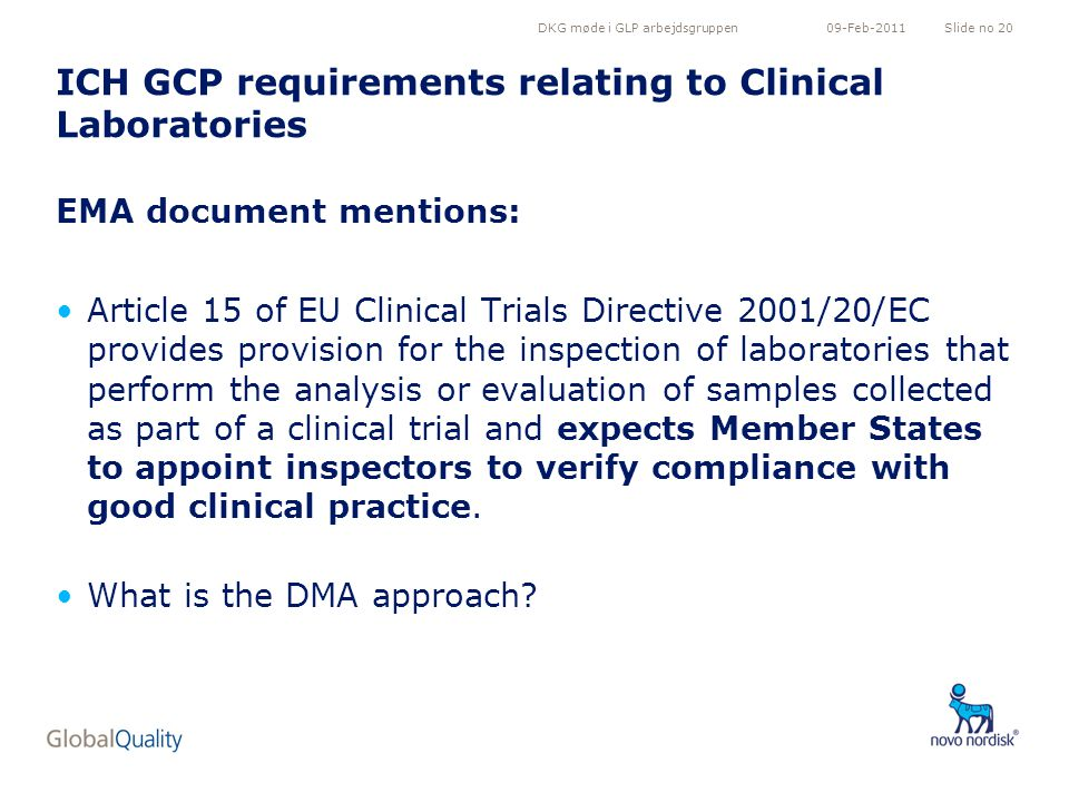 DKG møde i GLP arbejdsgruppenSlide no 2009-Feb-2011 ICH GCP requirements relating to Clinical Laboratories EMA document mentions: Article 15 of EU Clinical Trials Directive 2001/20/EC provides provision for the inspection of laboratories that perform the analysis or evaluation of samples collected as part of a clinical trial and expects Member States to appoint inspectors to verify compliance with good clinical practice.