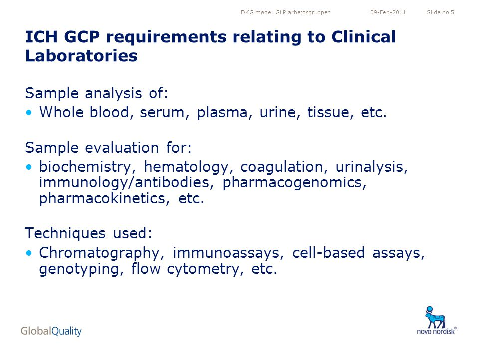 DKG møde i GLP arbejdsgruppenSlide no 509-Feb-2011 ICH GCP requirements relating to Clinical Laboratories Sample analysis of: Whole blood, serum, plasma, urine, tissue, etc.