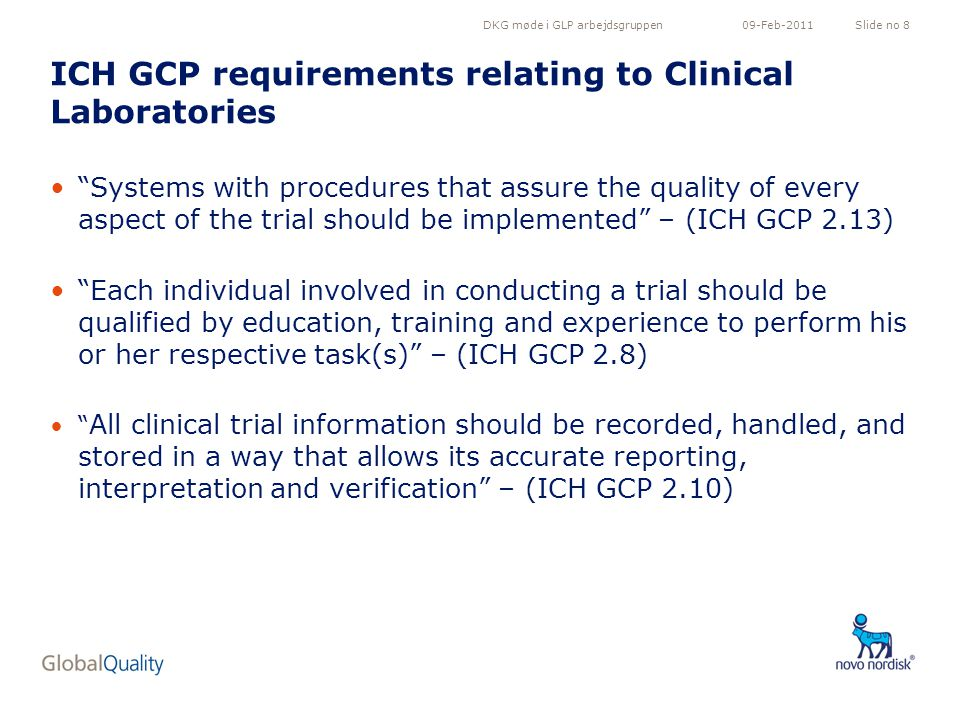 DKG møde i GLP arbejdsgruppenSlide no 809-Feb-2011 ICH GCP requirements relating to Clinical Laboratories Systems with procedures that assure the quality of every aspect of the trial should be implemented – (ICH GCP 2.13) Each individual involved in conducting a trial should be qualified by education, training and experience to perform his or her respective task(s) – (ICH GCP 2.8) All clinical trial information should be recorded, handled, and stored in a way that allows its accurate reporting, interpretation and verification – (ICH GCP 2.10)
