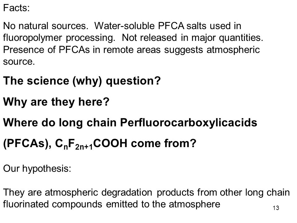 13 Facts: No natural sources. Water-soluble PFCA salts used in fluoropolymer processing.