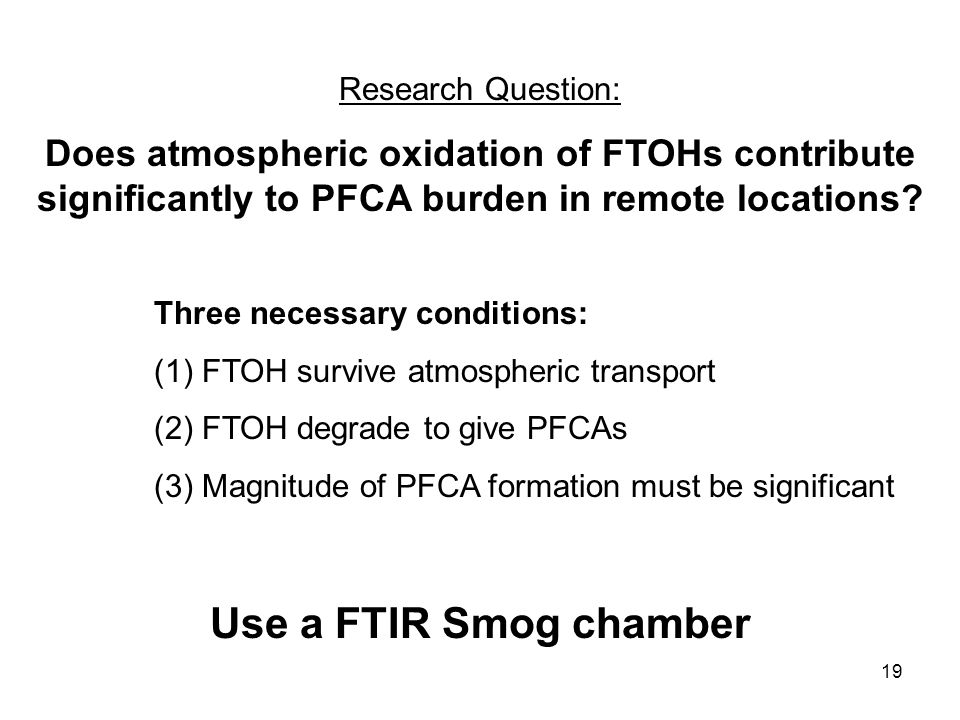 19 Three necessary conditions: (1)FTOH survive atmospheric transport (2)FTOH degrade to give PFCAs (3)Magnitude of PFCA formation must be significant Use a FTIR Smog chamber Research Question: Does atmospheric oxidation of FTOHs contribute significantly to PFCA burden in remote locations