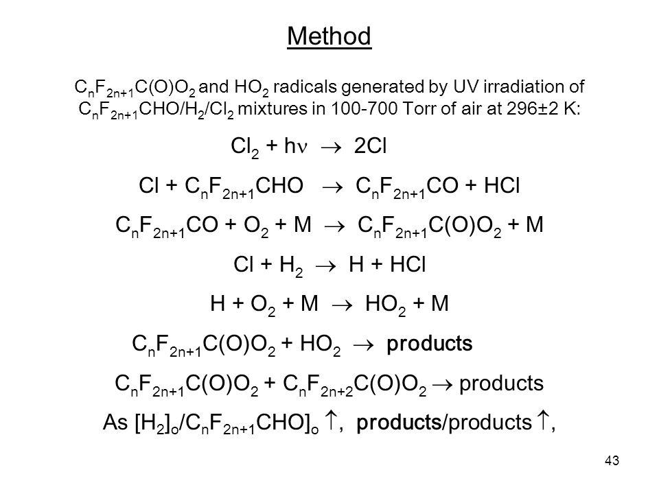 43 C n F 2n+1 C(O)O 2 and HO 2 radicals generated by UV irradiation of C n F 2n+1 CHO/H 2 /Cl 2 mixtures in 100-700 Torr of air at 296±2 K: Cl 2 + h  2Cl Cl + C n F 2n+1 CHO  C n F 2n+1 CO + HCl C n F 2n+1 CO + O 2 + M  C n F 2n+1 C(O)O 2 + M Cl + H 2  H + HCl H + O 2 + M  HO 2 + M C n F 2n+1 C(O)O 2 + HO 2  products C n F 2n+1 C(O)O 2 + C n F 2n+2 C(O)O 2  products As [H 2 ] o /C n F 2n+1 CHO] o , products/products , Method