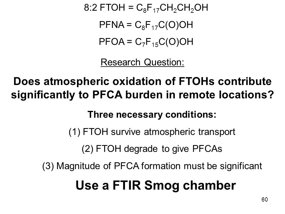 60 8:2 FTOH = C 8 F 17 CH 2 CH 2 OH PFNA = C 8 F 17 C(O)OH PFOA = C 7 F 15 C(O)OH Three necessary conditions: (1)FTOH survive atmospheric transport (2)FTOH degrade to give PFCAs (3)Magnitude of PFCA formation must be significant Use a FTIR Smog chamber Research Question: Does atmospheric oxidation of FTOHs contribute significantly to PFCA burden in remote locations
