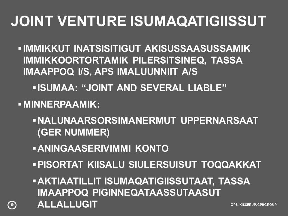 51GPS, KISSERUP, CPHGROUP JOINT VENTURE ISUMAQATIGIISSUT  IMMIKKUT INATSISITIGUT AKISUSSAASUSSAMIK IMMIKKOORTORTAMIK PILERSITSINEQ, TASSA IMAAPPOQ I/S, APS IMALUUNNIIT A/S  ISUMAA: JOINT AND SEVERAL LIABLE  MINNERPAAMIK:  NALUNAARSORSIMANERMUT UPPERNARSAAT (GER NUMMER)  ANINGAASERIVIMMI KONTO  PISORTAT KIISALU SIULERSUISUT TOQQAKKAT  AKTIAATILLIT ISUMAQATIGIISSUTAAT, TASSA IMAAPPOQ PIGINNEQATAASSUTAASUT ALLALLUGIT