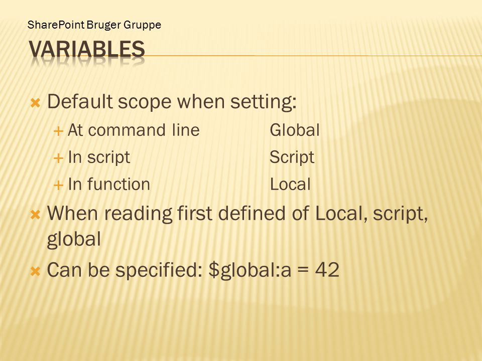 SharePoint Bruger Gruppe  Default scope when setting:  At command lineGlobal  In scriptScript  In functionLocal  When reading first defined of Local, script, global  Can be specified: $global:a = 42