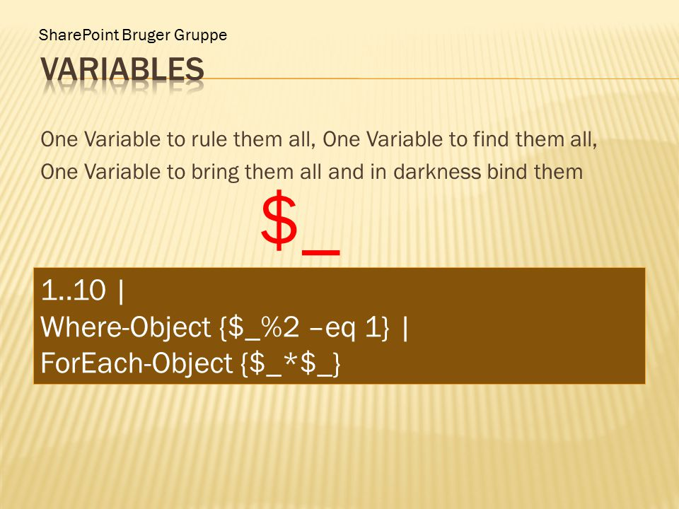 SharePoint Bruger Gruppe One Variable to rule them all, One Variable to find them all, One Variable to bring them all and in darkness bind them $_ 1..10 | Where-Object {$_%2 –eq 1} | ForEach-Object {$_*$_}