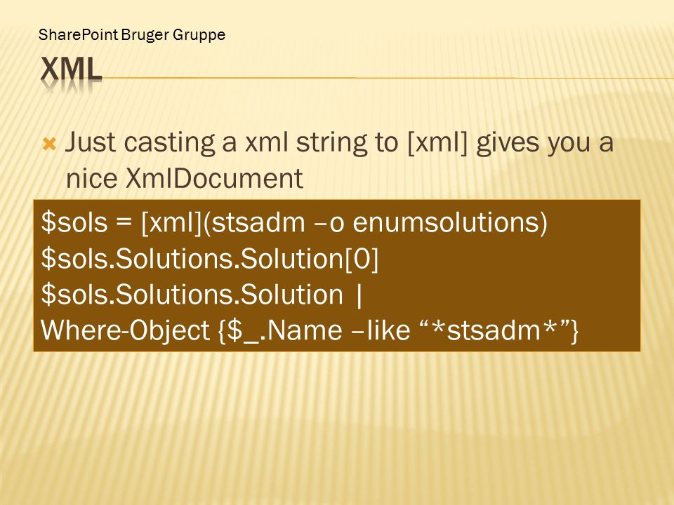 SharePoint Bruger Gruppe  Just casting a xml string to [xml] gives you a nice XmlDocument $sols = [xml](stsadm –o enumsolutions) $sols.Solutions.Solution[0] $sols.Solutions.Solution | Where-Object {$_.Name –like *stsadm* }