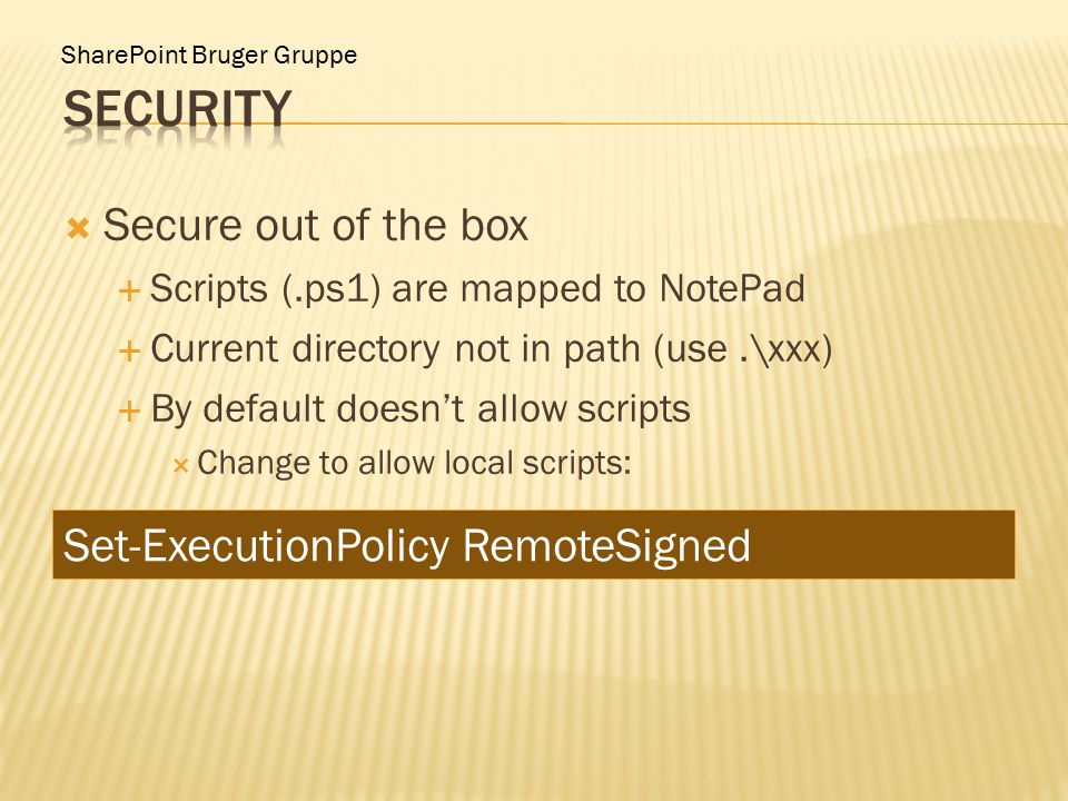 SharePoint Bruger Gruppe  Secure out of the box  Scripts (.ps1) are mapped to NotePad  Current directory not in path (use.\xxx)  By default doesn't allow scripts  Change to allow local scripts: Set-ExecutionPolicy RemoteSigned