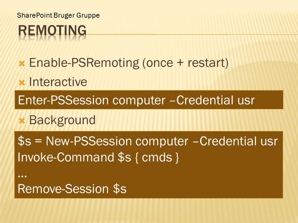 SharePoint Bruger Gruppe  Enable-PSRemoting (once + restart)  Interactive  Background Enter-PSSession computer –Credential usr $s = New-PSSession computer –Credential usr Invoke-Command $s { cmds } … Remove-Session $s