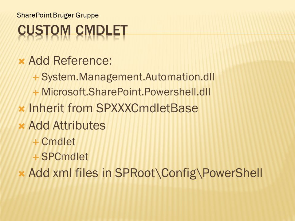  Add Reference:  System.Management.Automation.dll  Microsoft.SharePoint.Powershell.dll  Inherit from SPXXXCmdletBase  Add Attributes  Cmdlet  SPCmdlet  Add xml files in SPRoot\Config\PowerShell