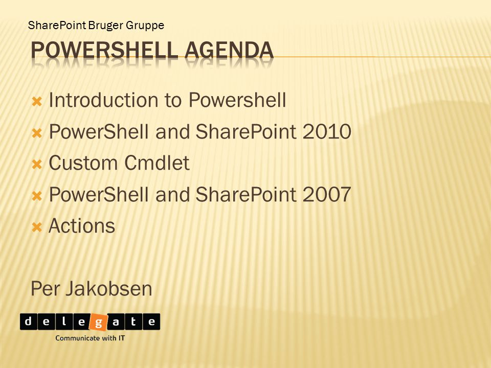  Introduction to Powershell  PowerShell and SharePoint 2010  Custom Cmdlet  PowerShell and SharePoint 2007  Actions Per Jakobsen