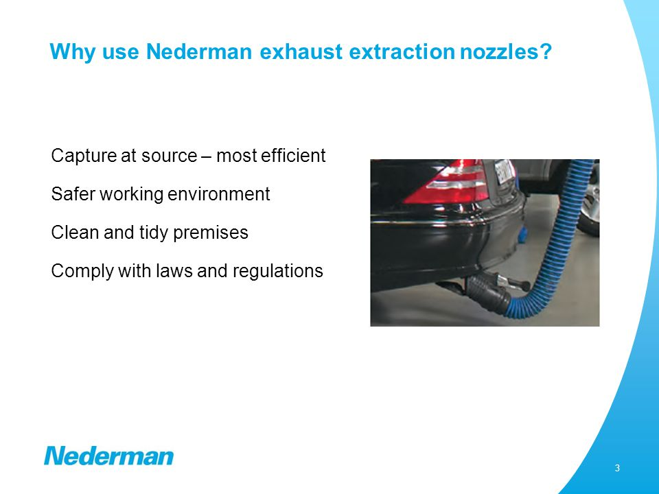 3 Why use Nederman exhaust extraction nozzles? Capture at source – most efficient Safer working environment Clean and tidy premises Comply with laws a