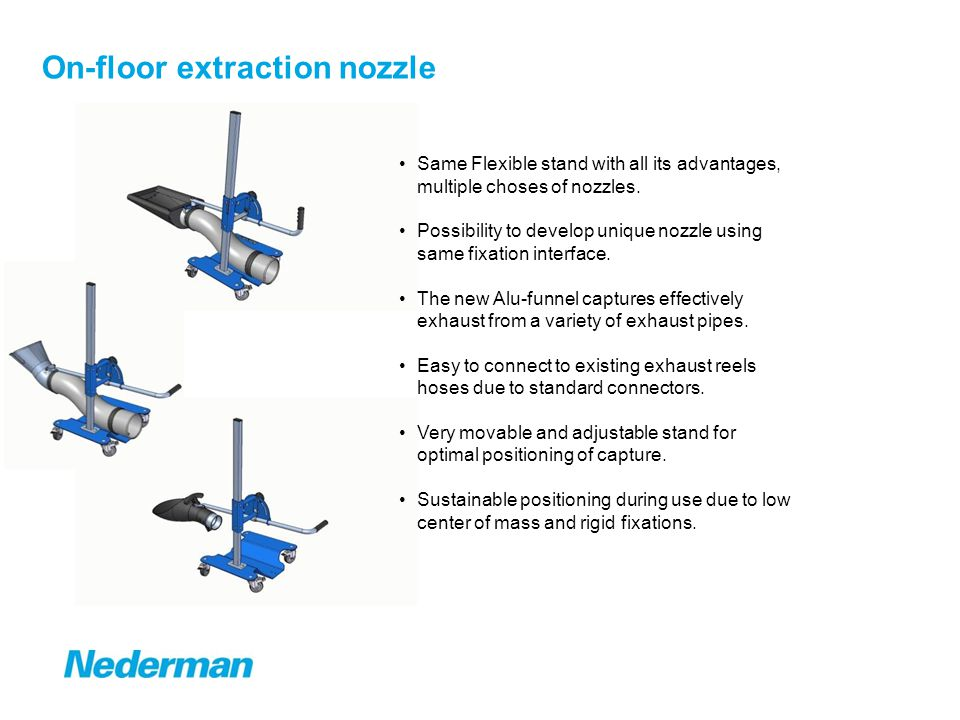 On-floor extraction nozzle Same Flexible stand with all its advantages, multiple choses of nozzles. Possibility to develop unique nozzle using same fi