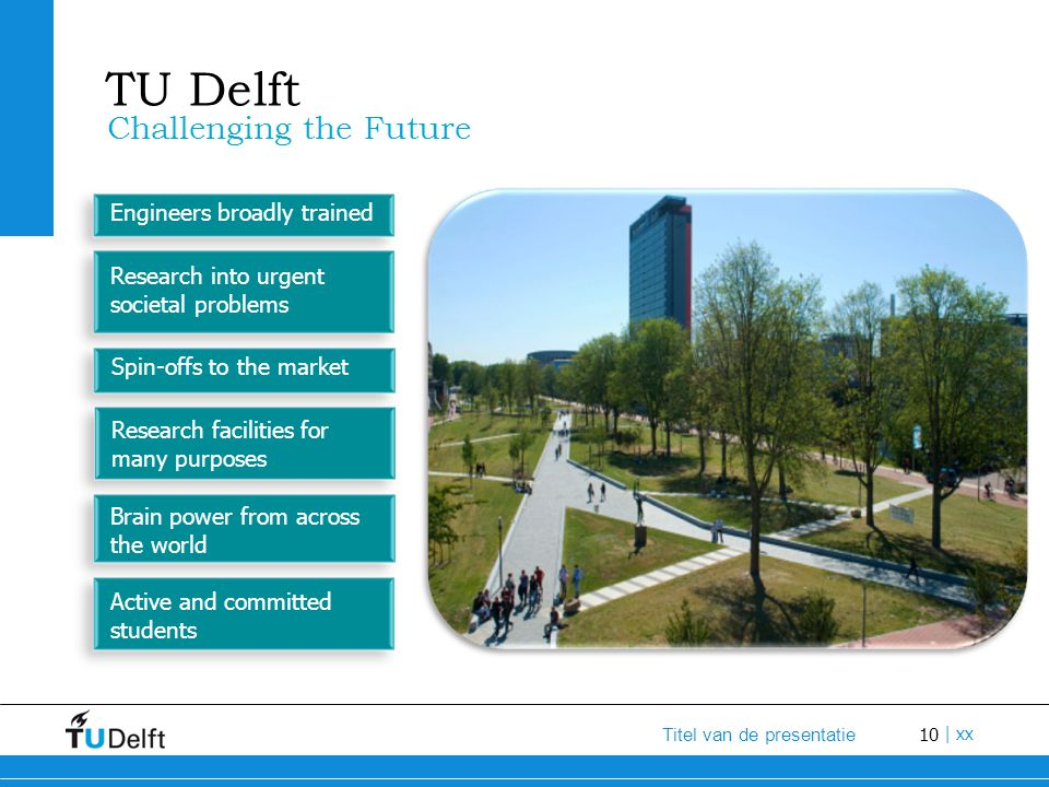 10 Titel van de presentatie | xx TU Delft Challenging the Future Engineers broadly trained Research into urgent societal problems Spin-offs to the mar