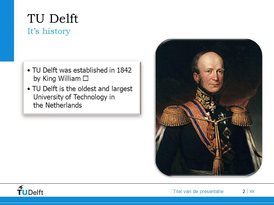 2 Titel van de presentatie | xx TU Delft It's history TU Delft was established in 1842 by King William Ⅱ TU Delft is the oldest and largest University