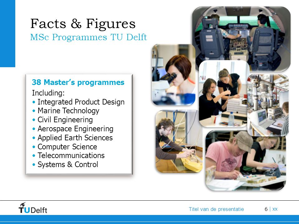 6 Titel van de presentatie | xx Facts & Figures MSc Programmes TU Delft Including: Integrated Product Design Marine Technology Civil Engineering Aeros