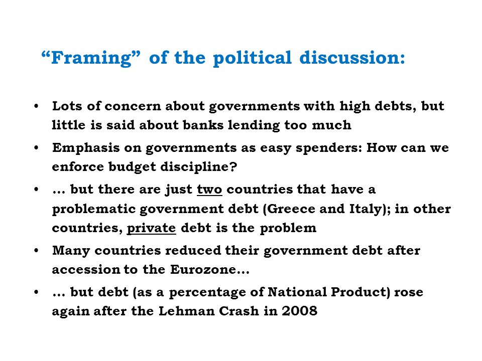 Framing of the political discussion: Lots of concern about governments with high debts, but little is said about banks lending too much Emphasis on governments as easy spenders: How can we enforce budget discipline.