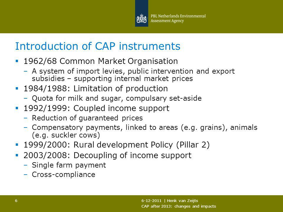 6-12-2011 | Henk van Zeijts CAP after 2013: changes and impacts 6 Introduction of CAP instruments  1962/68 Common Market Organisation –A system of im