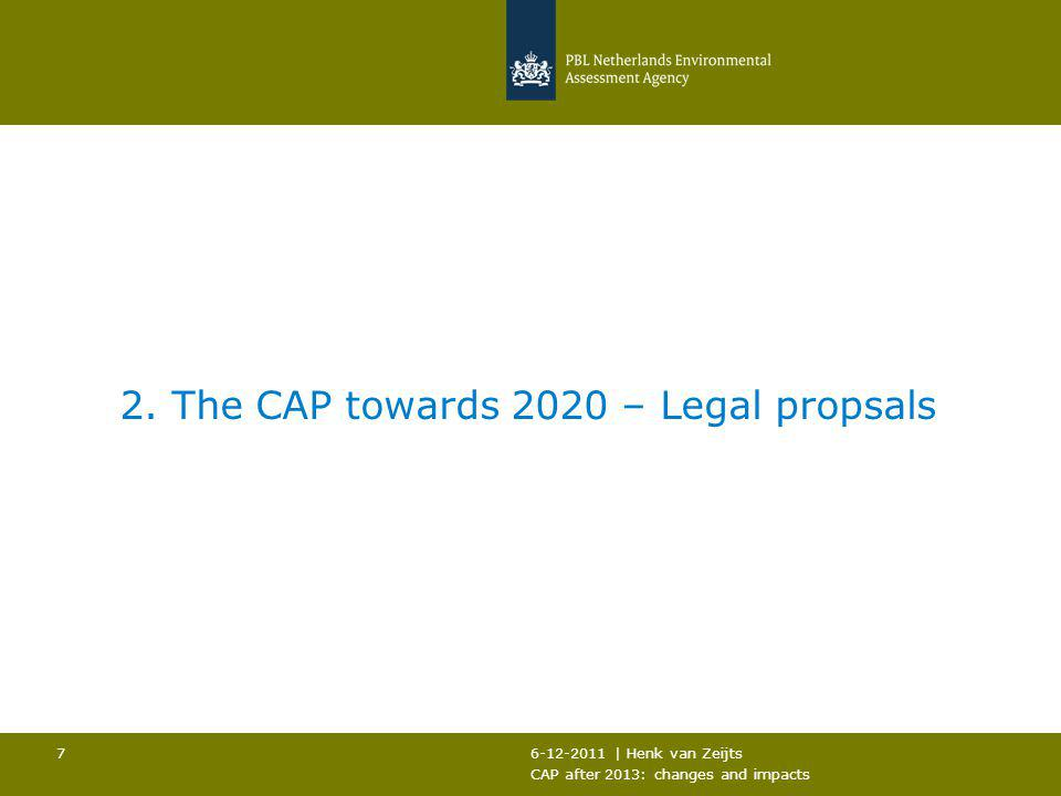 6-12-2011 | Henk van Zeijts CAP after 2013: changes and impacts 7 2. The CAP towards 2020 – Legal propsals