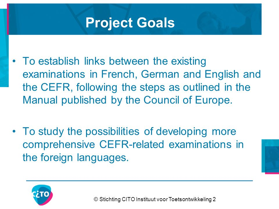 © Stichting CITO Instituut voor Toetsontwikkeling 2 Project Goals To establish links between the existing examinations in French, German and English and the CEFR, following the steps as outlined in the Manual published by the Council of Europe.