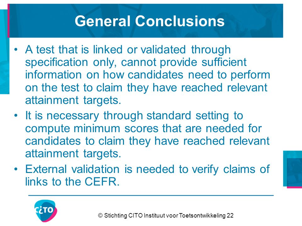 © Stichting CITO Instituut voor Toetsontwikkeling 22 General Conclusions A test that is linked or validated through specification only, cannot provide sufficient information on how candidates need to perform on the test to claim they have reached relevant attainment targets.