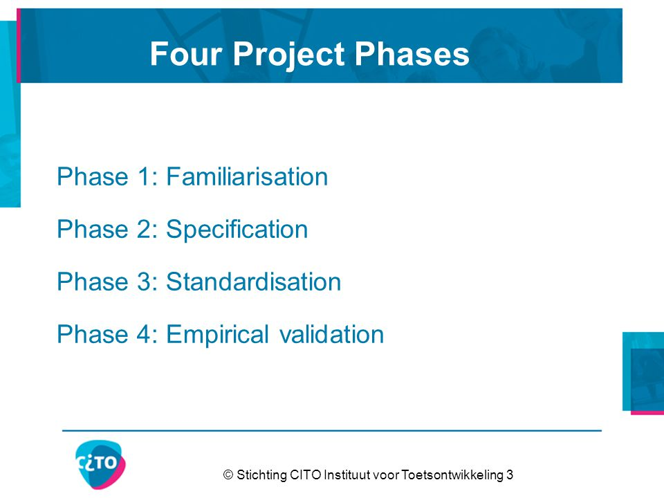 © Stichting CITO Instituut voor Toetsontwikkeling 3 Four Project Phases Phase 1: Familiarisation Phase 2: Specification Phase 3: Standardisation Phase 4: Empirical validation