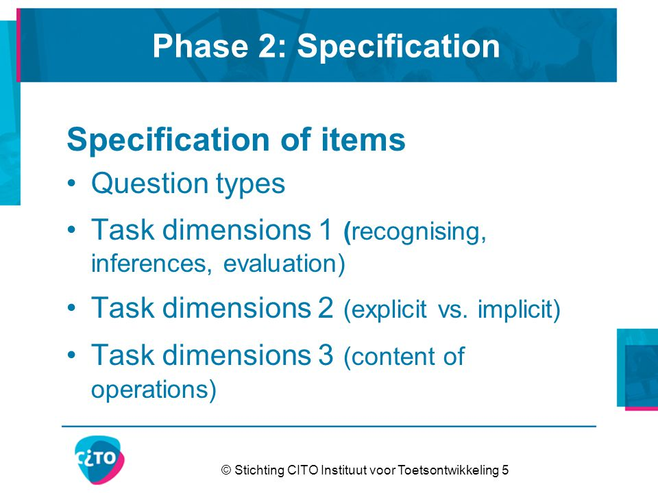 © Stichting CITO Instituut voor Toetsontwikkeling 5 Phase 2: Specification Specification of items Question types Task dimensions 1 (recognising, inferences, evaluation) Task dimensions 2 (explicit vs.