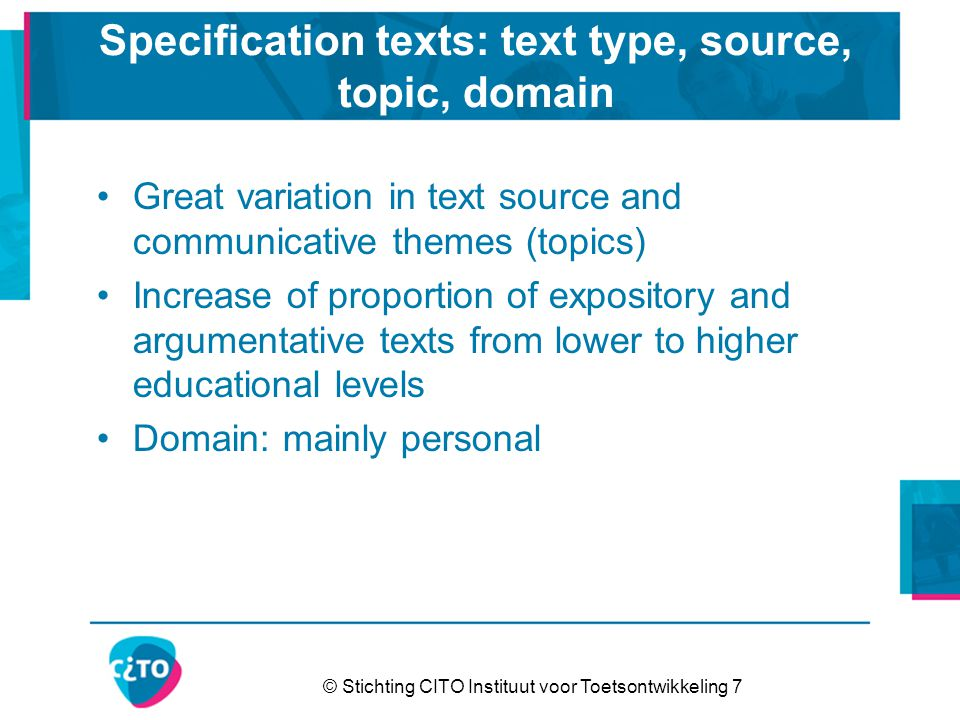 © Stichting CITO Instituut voor Toetsontwikkeling 7 Specification texts: text type, source, topic, domain Great variation in text source and communicative themes (topics) Increase of proportion of expository and argumentative texts from lower to higher educational levels Domain: mainly personal