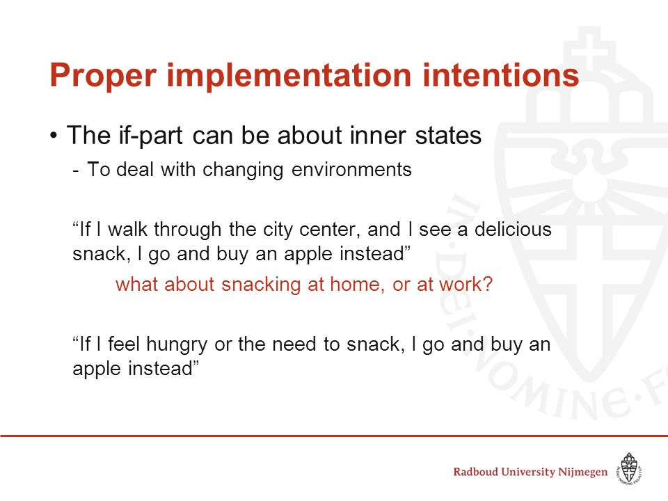 Proper implementation intentions The if-part can be about inner states -To deal with changing environments If I walk through the city center, and I see a delicious snack, I go and buy an apple instead what about snacking at home, or at work.