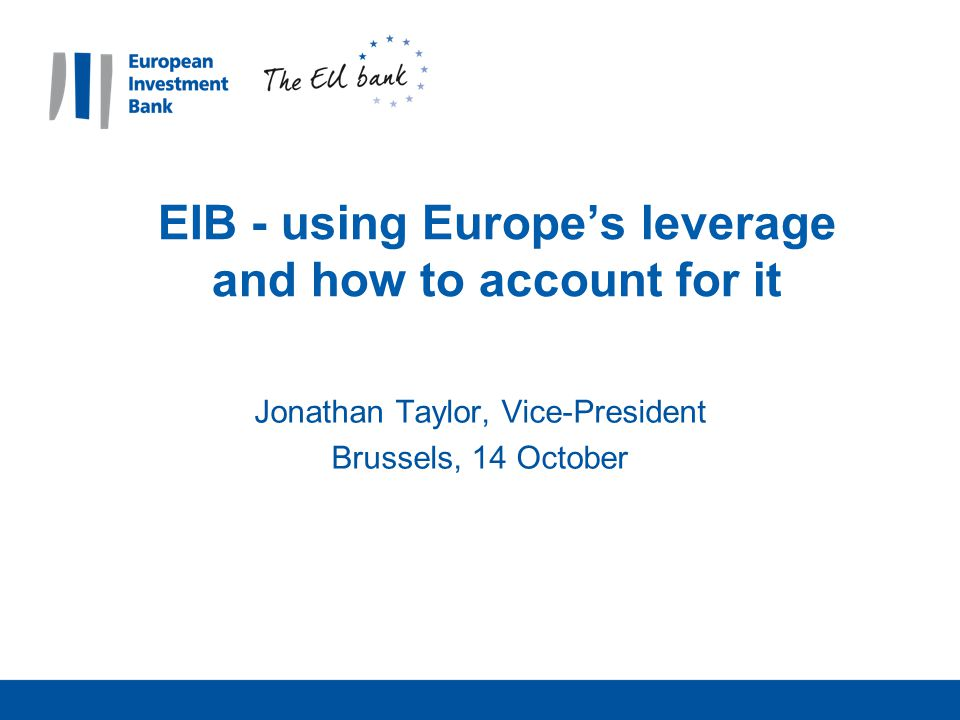 EIB - using Europe's leverage and how to account for it Jonathan Taylor, Vice-President Brussels, 14 October