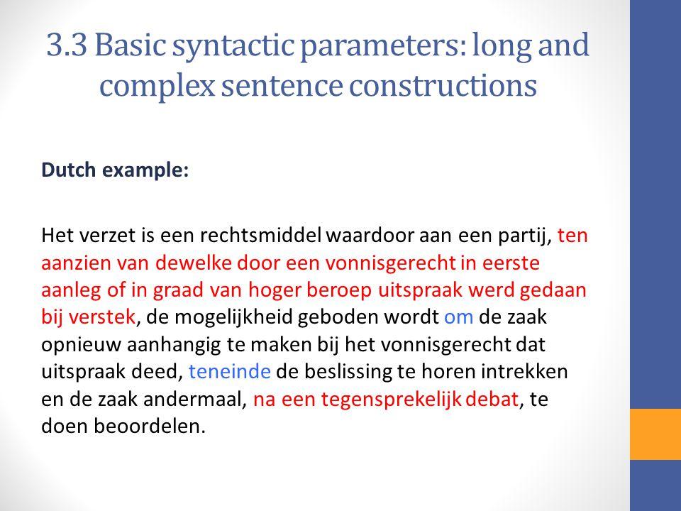 3.3 Basic syntactic parameters: long and complex sentence constructions Dutch example: Het verzet is een rechtsmiddel waardoor aan een partij, ten aanzien van dewelke door een vonnisgerecht in eerste aanleg of in graad van hoger beroep uitspraak werd gedaan bij verstek, de mogelijkheid geboden wordt om de zaak opnieuw aanhangig te maken bij het vonnisgerecht dat uitspraak deed, teneinde de beslissing te horen intrekken en de zaak andermaal, na een tegensprekelijk debat, te doen beoordelen.
