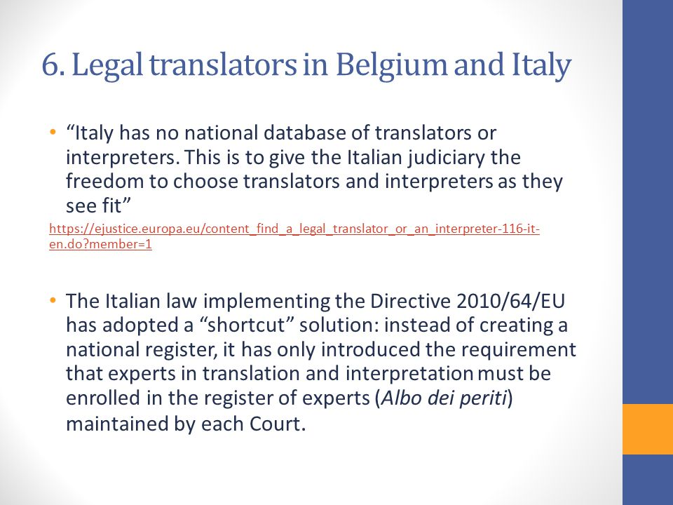 "6. Legal translators in Belgium and Italy ""Italy has no national database of translators or interpreters. This is to give the Italian judiciary the fr"