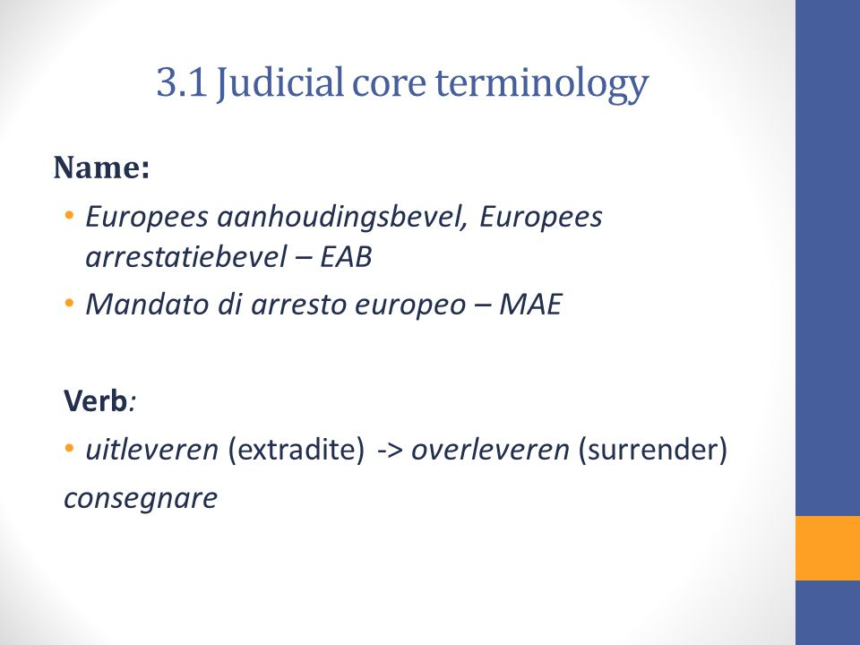 3.1 Judicial core terminology Name : Europees aanhoudingsbevel, Europees arrestatiebevel – EAB Mandato di arresto europeo – MAE Verb: uitleveren (extradite) -> overleveren (surrender) consegnare
