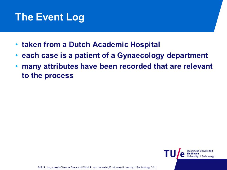 The Event Log taken from a Dutch Academic Hospital each case is a patient of a Gynaecology department many attributes have been recorded that are relevant to the process © R.