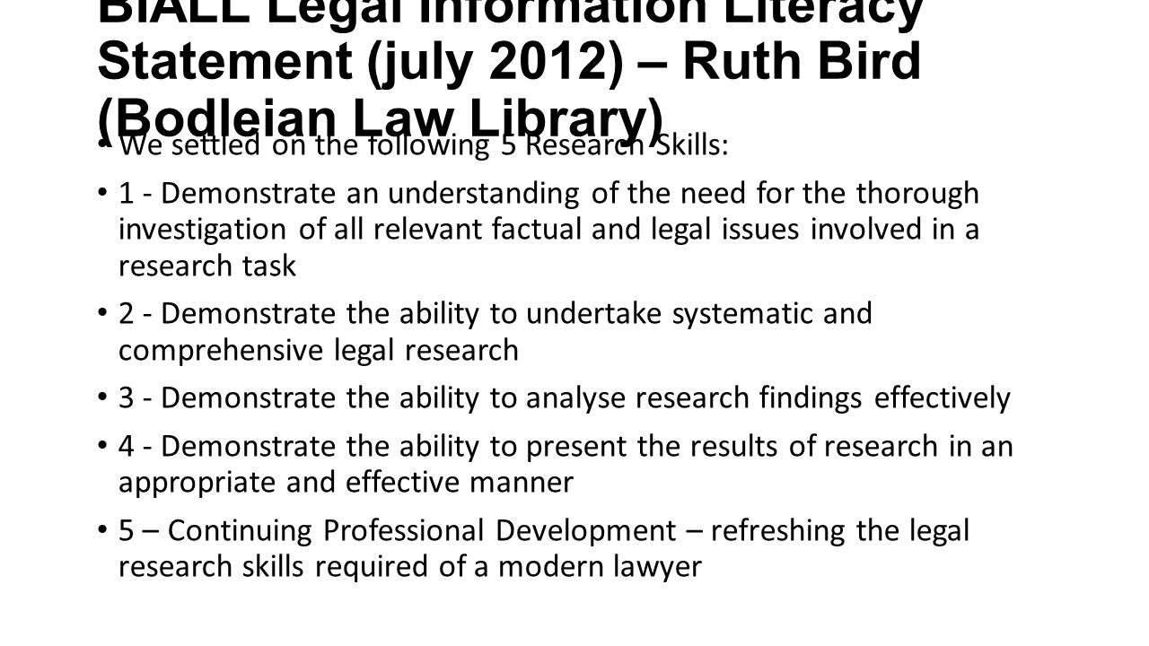 BIALL Legal Information Literacy Statement (july 2012) – Ruth Bird (Bodleian Law Library) We settled on the following 5 Research Skills: 1 - Demonstra