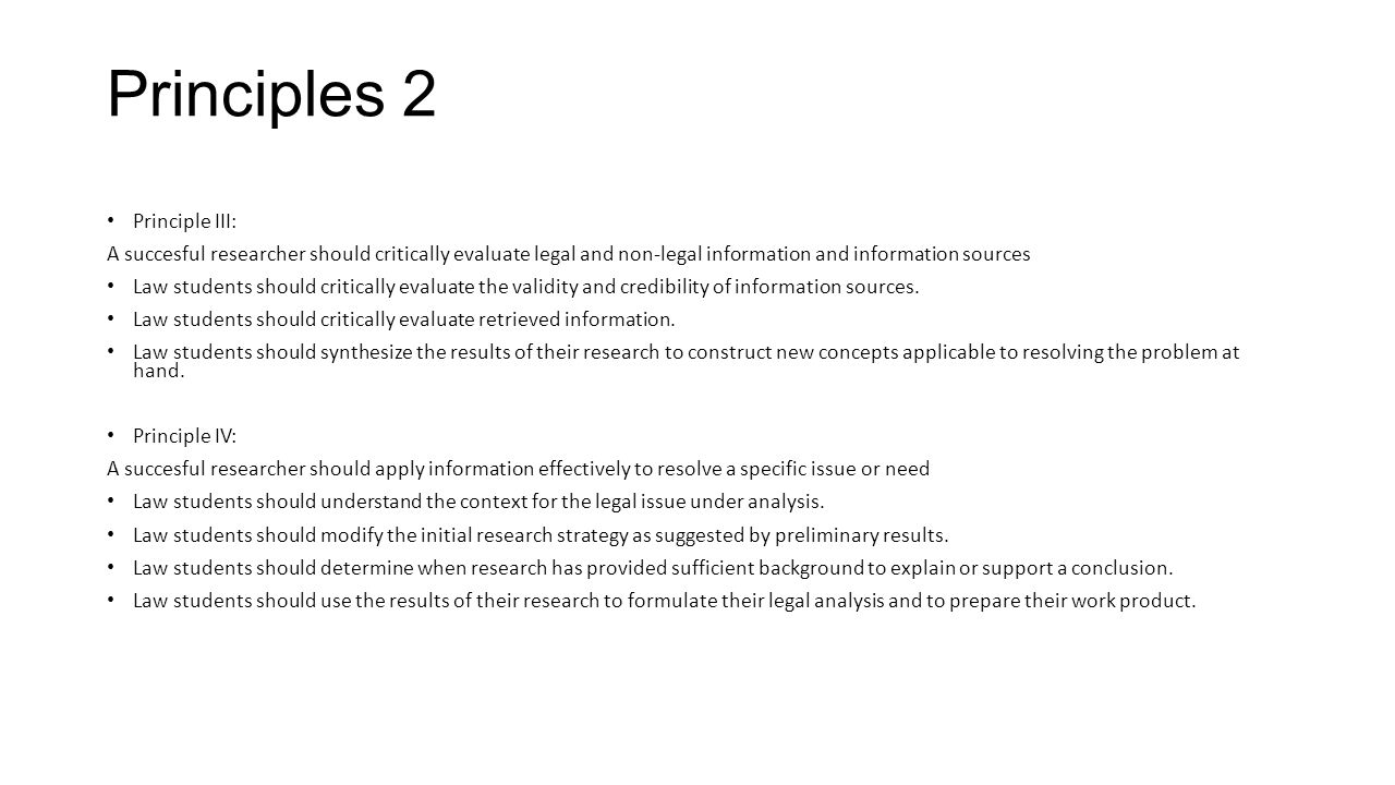 Principles 2 Principle III: A succesful researcher should critically evaluate legal and non-legal information and information sources Law students sho