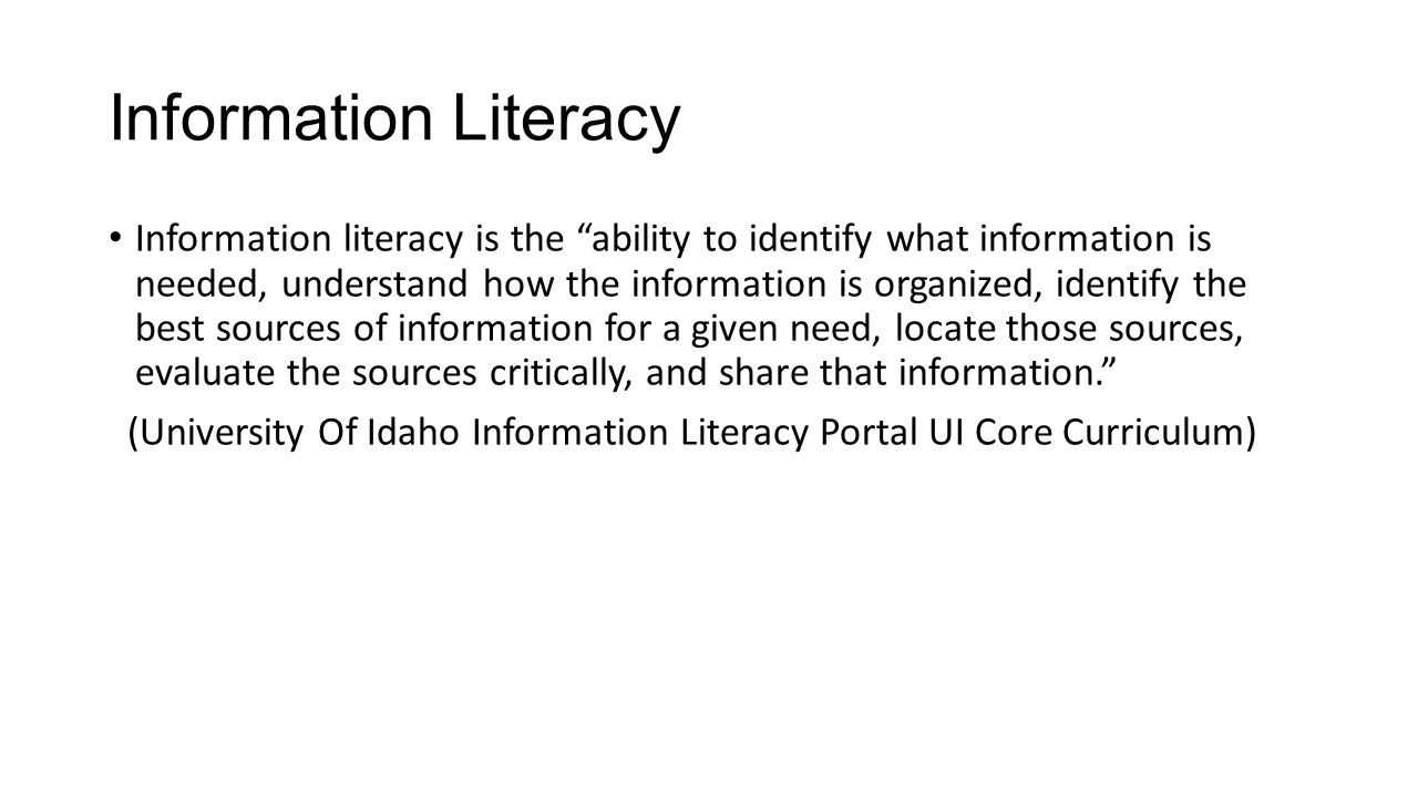 """Information Literacy Information literacy is the """"ability to identify what information is needed, understand how the information is organized, identif"""
