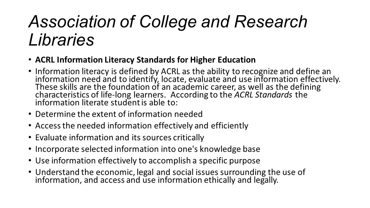 Association of College and Research Libraries ACRL Information Literacy Standards for Higher Education Information literacy is defined by ACRL as the