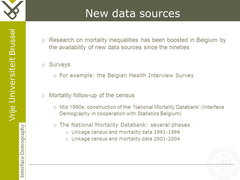Vrije Universiteit Brussel Interface Demography 3 Herhaling titel van presentatie New data sources o Research on mortality inequalities has been boosted in Belgium by the availability of new data sources since the nineties o Surveys o For example: the Belgian Health Interview Survey o Mortality follow-up of the census o Mid 1990s: construction of the 'National Mortality Databank' (Interface Demography in cooperation with Statistics Belgium) o The National Mortality Databank: several phases o Linkage census and mortality data 1991-1996 o Linkage census and mortality data 2001-2004