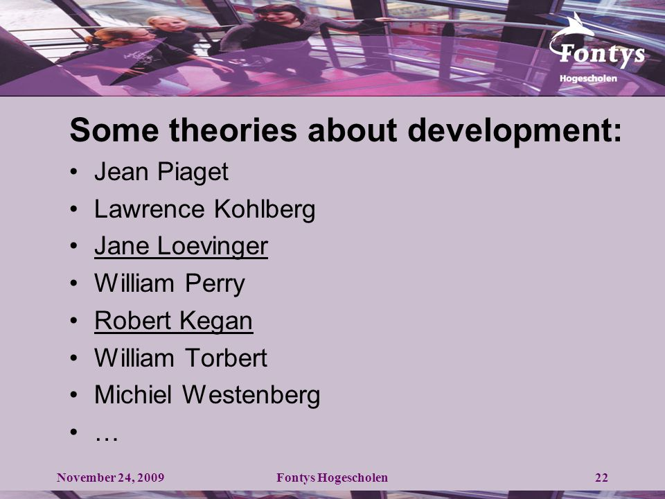 22 Some theories about development: Jean Piaget Lawrence Kohlberg Jane Loevinger William Perry Robert Kegan William Torbert Michiel Westenberg … November 24, 2009Fontys Hogescholen