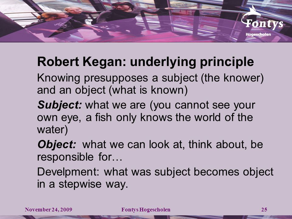 25 Robert Kegan: underlying principle Knowing presupposes a subject (the knower) and an object (what is known) Subject: what we are (you cannot see your own eye, a fish only knows the world of the water) Object: what we can look at, think about, be responsible for… Develpment: what was subject becomes object in a stepwise way.