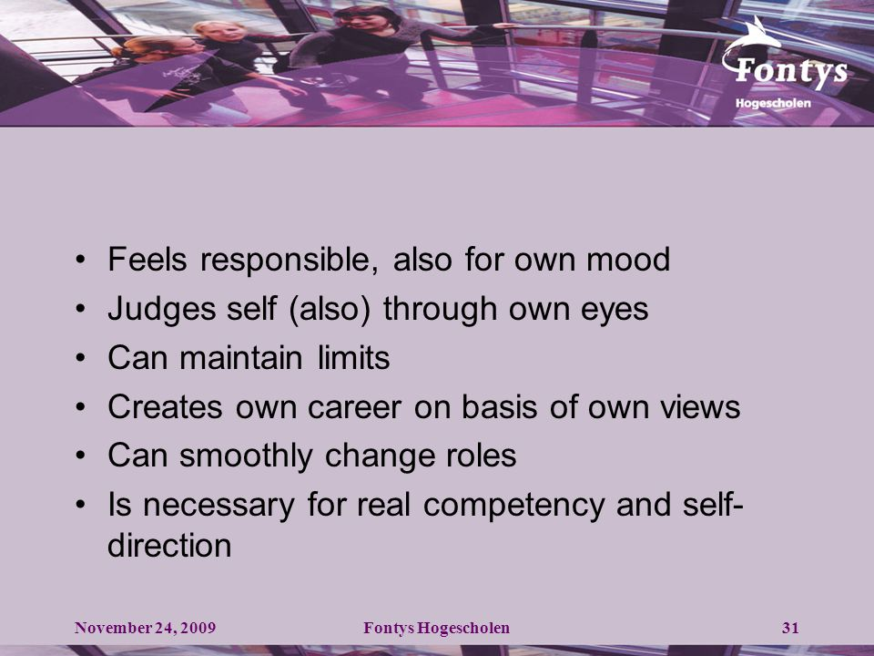 Feels responsible, also for own mood Judges self (also) through own eyes Can maintain limits Creates own career on basis of own views Can smoothly change roles Is necessary for real competency and self- direction November 24, 2009Fontys Hogescholen31
