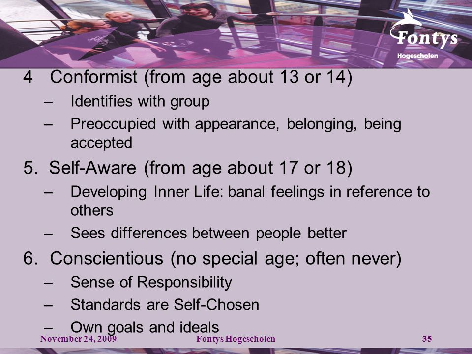 November 24, 2009Fontys Hogescholen35 4Conformist (from age about 13 or 14) –Identifies with group –Preoccupied with appearance, belonging, being accepted 5.
