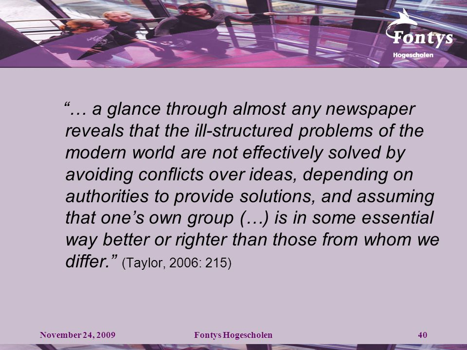 40 … a glance through almost any newspaper reveals that the ill-structured problems of the modern world are not effectively solved by avoiding conflicts over ideas, depending on authorities to provide solutions, and assuming that one's own group (…) is in some essential way better or righter than those from whom we differ. (Taylor, 2006: 215) November 24, 2009Fontys Hogescholen