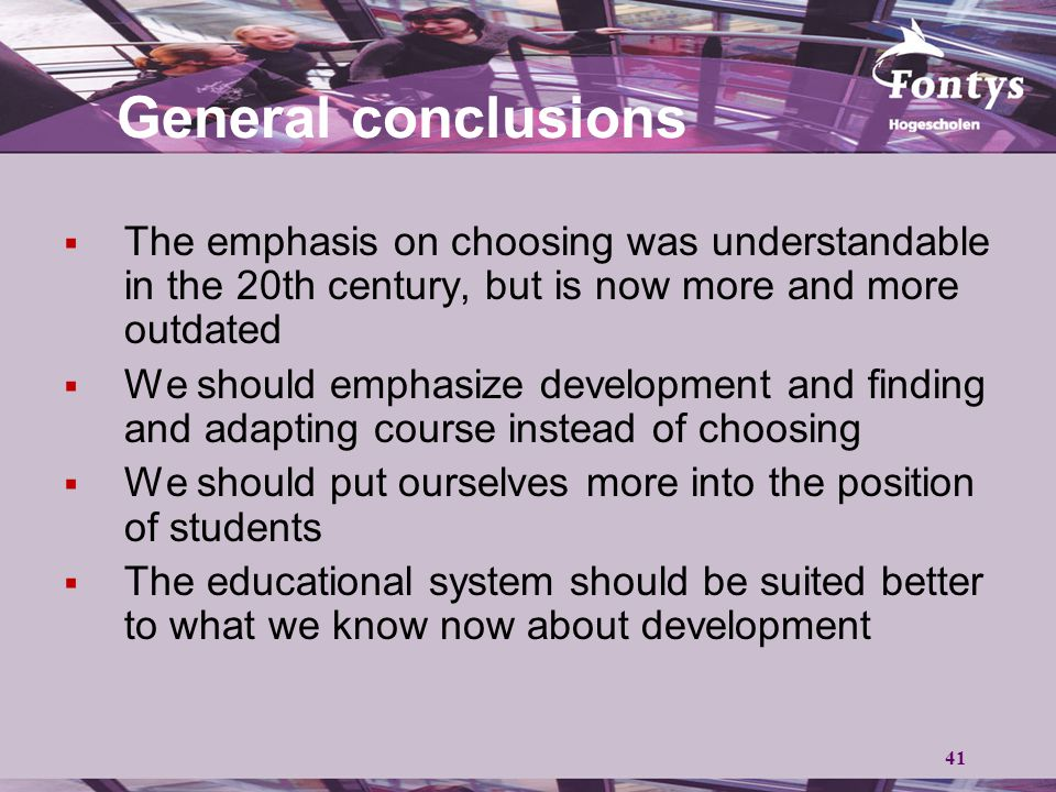41 General conclusions  The emphasis on choosing was understandable in the 20th century, but is now more and more outdated  We should emphasize development and finding and adapting course instead of choosing  We should put ourselves more into the position of students  The educational system should be suited better to what we know now about development