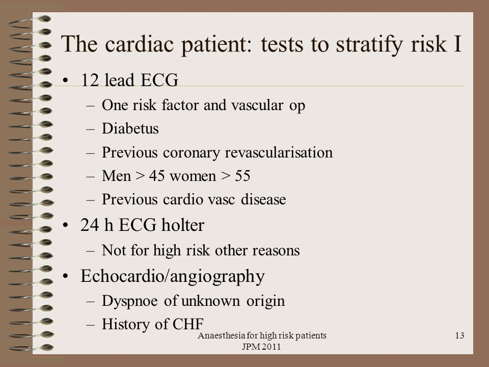 The cardiac patient: tests to stratify risk I 12 lead ECG –One risk factor and vascular op –Diabetus –Previous coronary revascularisation –Men > 45 women > 55 –Previous cardio vasc disease 24 h ECG holter –Not for high risk other reasons Echocardio/angiography –Dyspnoe of unknown origin –History of CHF Anaesthesia for high risk patients JPM 2011 13