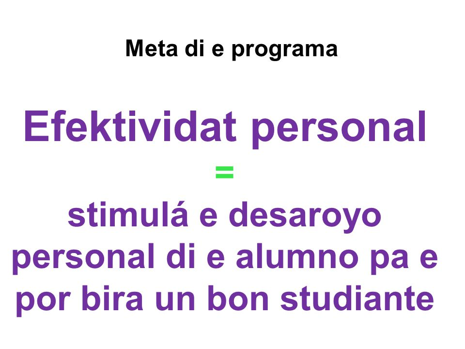 Efektividat personal = stimulá e desaroyo personal di e alumno pa e por bira un bon studiante Meta di e programa
